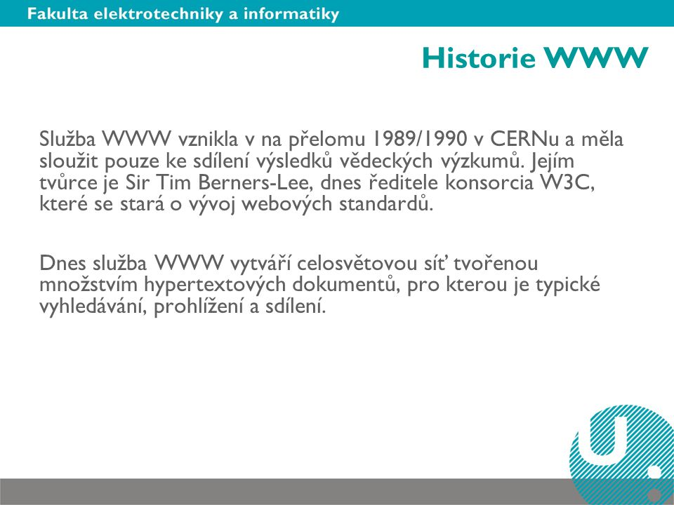 Historie WWW Služba WWW vznikla v na přelomu 1989/1990 v CERNu a měla sloužit pouze ke sdílení výsledků vědeckých výzkumů.