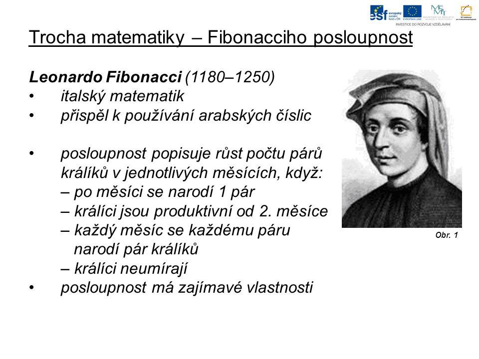 Trocha matematiky – Fibonacciho posloupnost Leonardo Fibonacci (1180–1250) italský matematik přispěl k používání arabských číslic posloupnost popisuje růst počtu párů králíků v jednotlivých měsících, když: – po měsíci se narodí 1 pár – králíci jsou produktivní od 2.