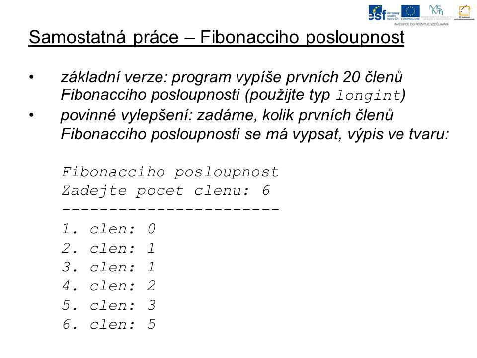 Samostatná práce – Fibonacciho posloupnost základní verze: program vypíše prvních 20 členů Fibonacciho posloupnosti (použijte typ longint ) povinné vylepšení: zadáme, kolik prvních členů Fibonacciho posloupnosti se má vypsat, výpis ve tvaru: Fibonacciho posloupnost Zadejte pocet clenu: 6 ----------------------- 1.