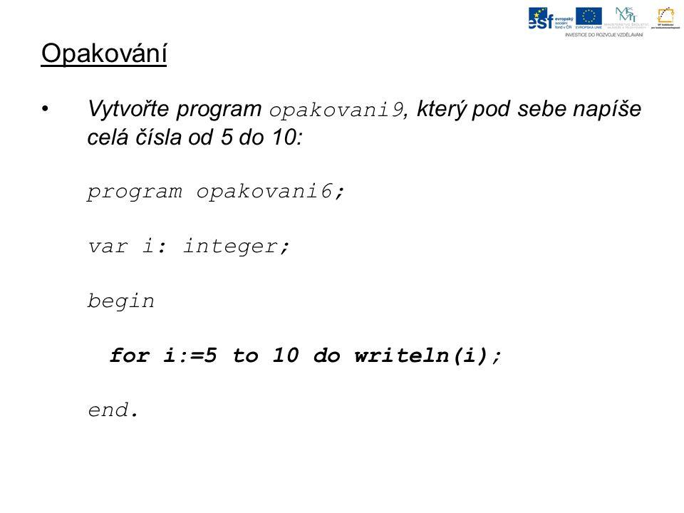 Opakování Vytvořte program opakovani9, který pod sebe napíše celá čísla od 5 do 10: program opakovani6; var i: integer; begin for i:=5 to 10 do writeln(i); end.