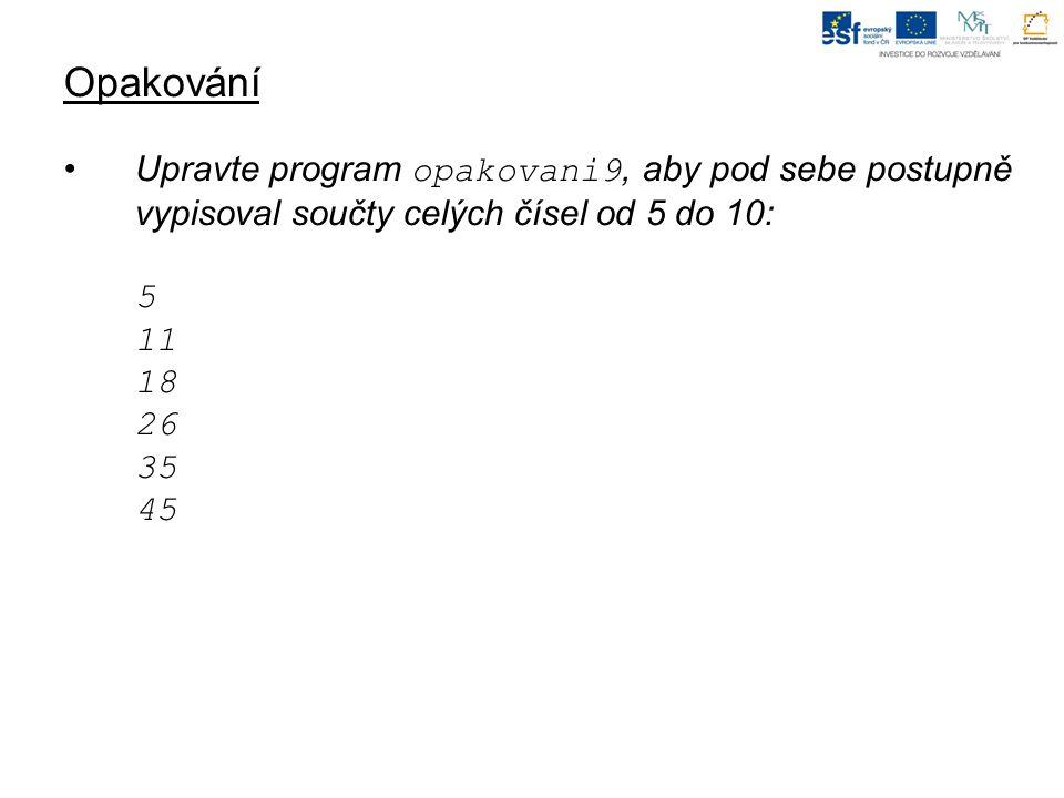 Opakování Upravte program opakovani9, aby pod sebe postupně vypisoval součty celých čísel od 5 do 10: 5 11 18 26 35 45