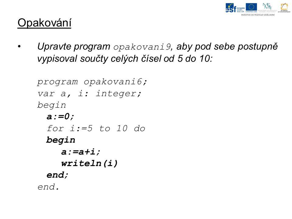 Opakování Upravte program opakovani9, aby pod sebe postupně vypisoval součty celých čísel od 5 do 10: program opakovani6; var a, i: integer; begin a:=0; for i:=5 to 10 do begin a:=a+i; writeln(i) end; end.