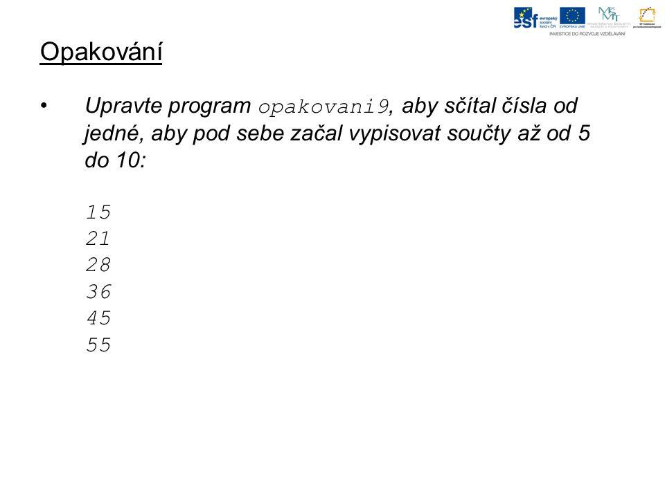 Opakování Upravte program opakovani9, aby sčítal čísla od jedné, aby pod sebe začal vypisovat součty až od 5 do 10: 15 21 28 36 45 55