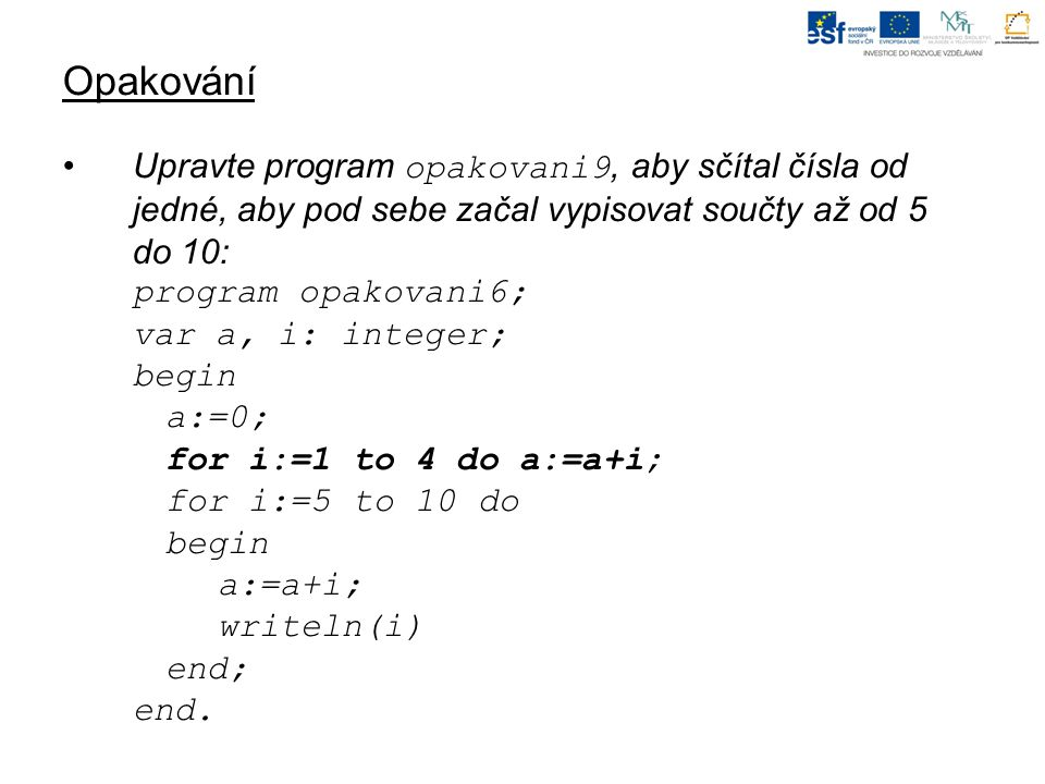 Opakování Upravte program opakovani9, aby sčítal čísla od jedné, aby pod sebe začal vypisovat součty až od 5 do 10: program opakovani6; var a, i: integer; begin a:=0; for i:=1 to 4 do a:=a+i; for i:=5 to 10 do begin a:=a+i; writeln(i) end; end.