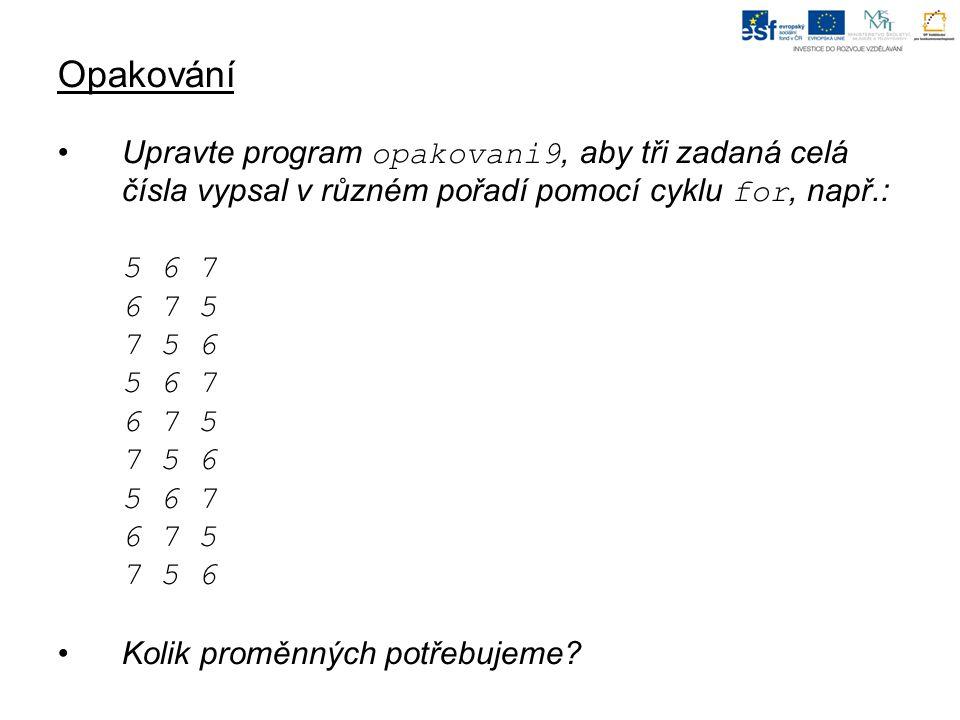 Opakování Upravte program opakovani9, aby tři zadaná celá čísla vypsal v různém pořadí pomocí cyklu for, např.: 5 6 7 6 7 5 7 5 6 5 6 7 6 7 5 7 5 6 5 6 7 6 7 5 7 5 6 Kolik proměnných potřebujeme
