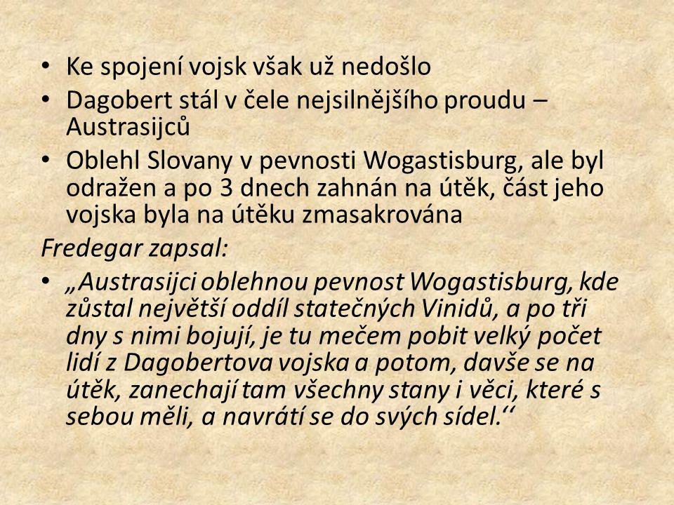 Ke spojení vojsk však už nedošlo Dagobert stál v čele nejsilnějšího proudu – Austrasijců Oblehl Slovany v pevnosti Wogastisburg, ale byl odražen a po