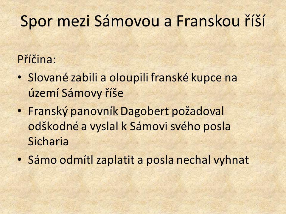 Spor mezi Sámovou a Franskou říší Příčina: Slované zabili a oloupili franské kupce na území Sámovy říše Franský panovník Dagobert požadoval odškodné a