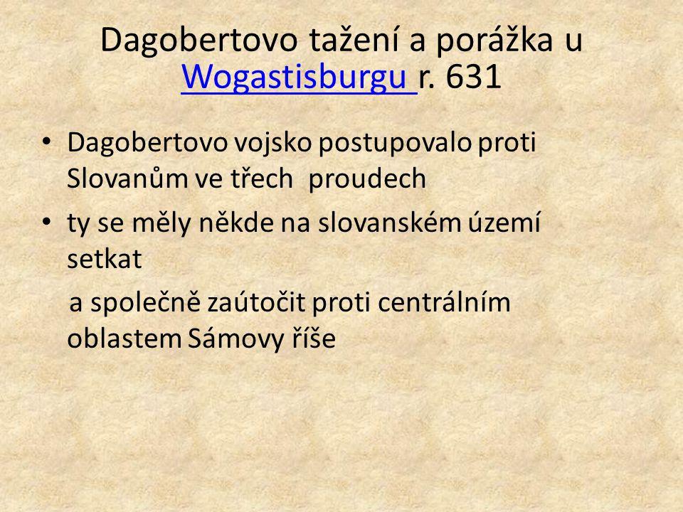 Dagobertovo tažení a porážka u Wogastisburgu r. 631 Wogastisburgu Dagobertovo vojsko postupovalo proti Slovanům ve třech proudech ty se měly někde na