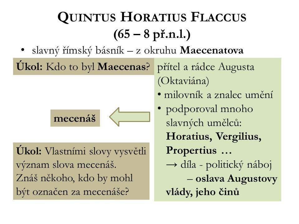 Q UINTUS H ORATIUS F LACCUS (65 – 8 př.n.l.) slavný římský básník – z okruhu Maecenatova Úkol: Kdo to byl Maecenas přítel a rádce Augusta (Oktaviána) milovník a znalec umění podporoval mnoho slavných umělců: Horatius, Vergilius, Propertius … → díla - politický náboj – oslava Augustovy vlády, jeho činů mecenáš Úkol: Vlastními slovy vysvětli význam slova mecenáš.