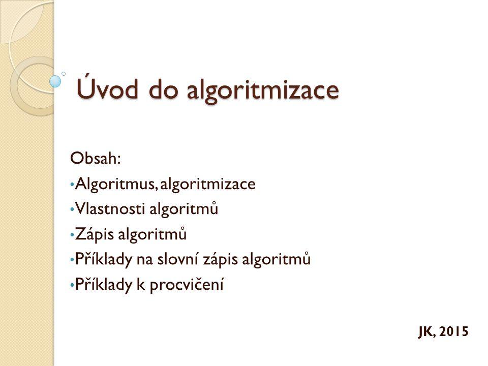 Úvod do algoritmizace Obsah: Algoritmus, algoritmizace Vlastnosti algoritmů Zápis algoritmů Příklady na slovní zápis algoritmů Příklady k procvičení JK, 2015