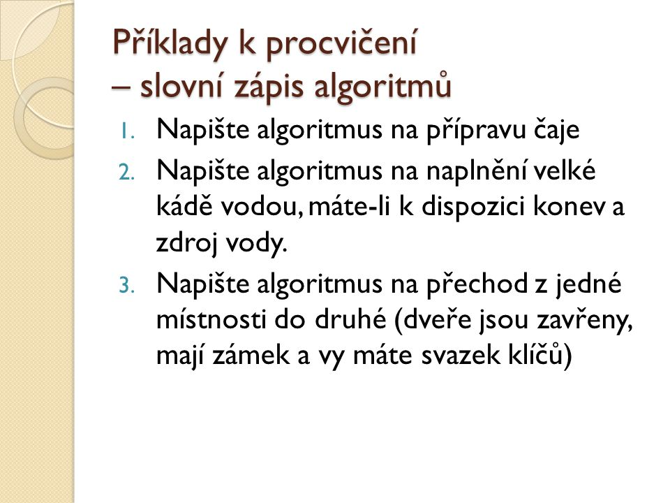 Příklady k procvičení – slovní zápis algoritmů 1.Napište algoritmus na přípravu čaje 2.