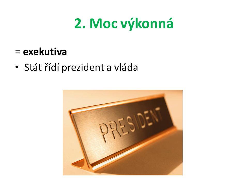 2. Moc výkonná = exekutiva Stát řídí prezident a vláda