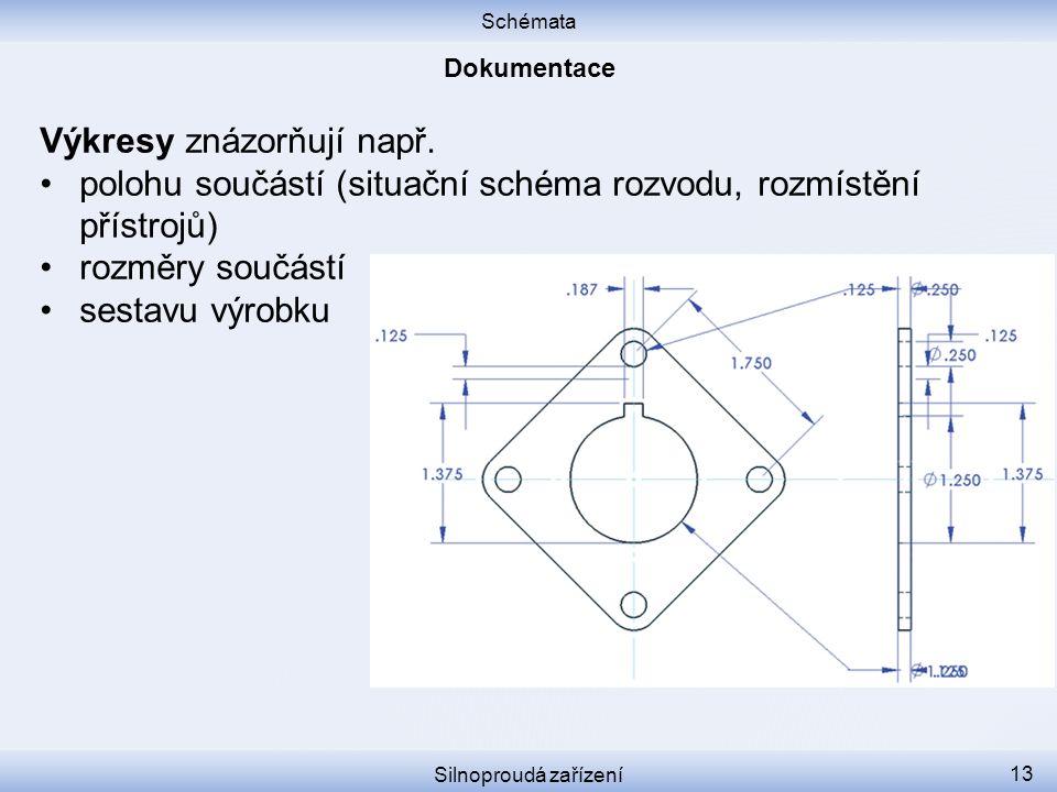 Schémata Silnoproudá zařízení 13 Výkresy znázorňují např. polohu součástí (situační schéma rozvodu, rozmístění přístrojů) rozměry součástí sestavu výr