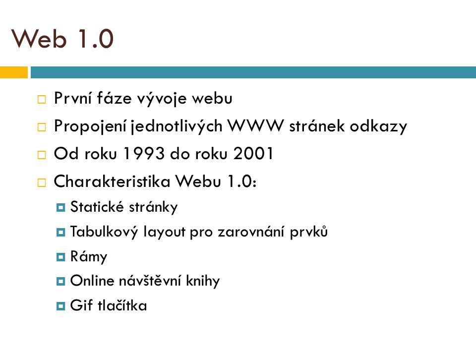 Web 1.0  První fáze vývoje webu  Propojení jednotlivých WWW stránek odkazy  Od roku 1993 do roku 2001  Charakteristika Webu 1.0:  Statické stránky  Tabulkový layout pro zarovnání prvků  Rámy  Online návštěvní knihy  Gif tlačítka