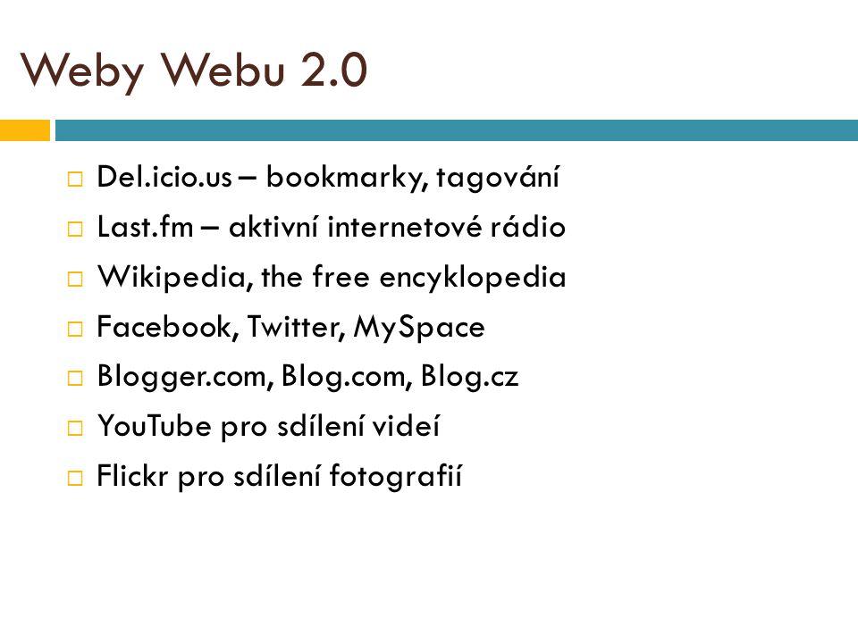 Weby Webu 2.0  Del.icio.us – bookmarky, tagování  Last.fm – aktivní internetové rádio  Wikipedia, the free encyklopedia  Facebook, Twitter, MySpace  Blogger.com, Blog.com, Blog.cz  YouTube pro sdílení videí  Flickr pro sdílení fotografií