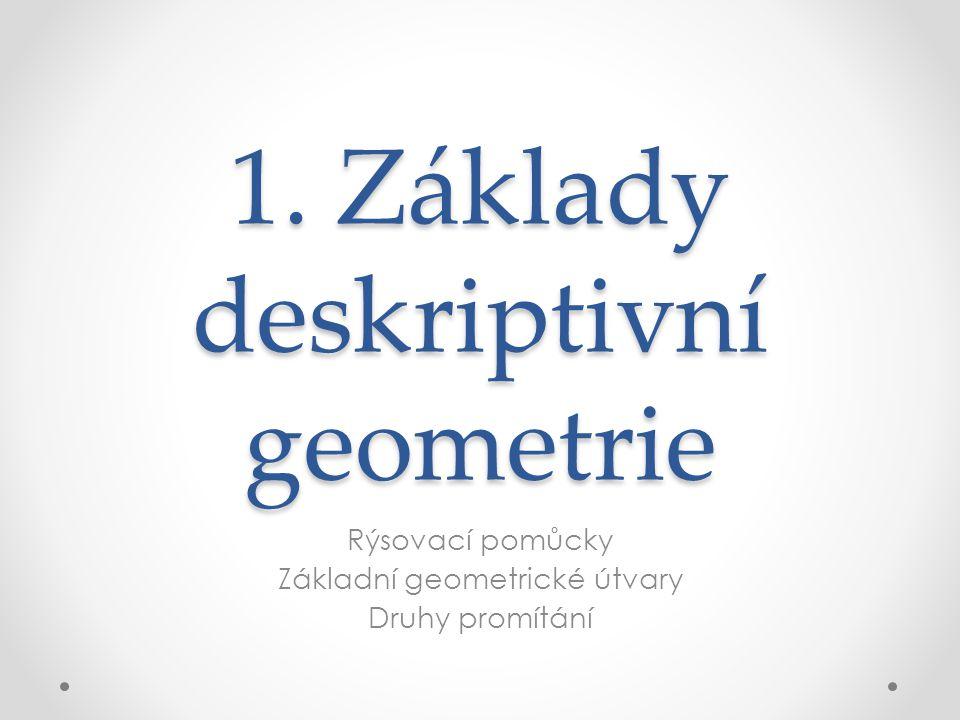 1. Základy deskriptivní geometrie Rýsovací pomůcky Základní geometrické útvary Druhy promítání