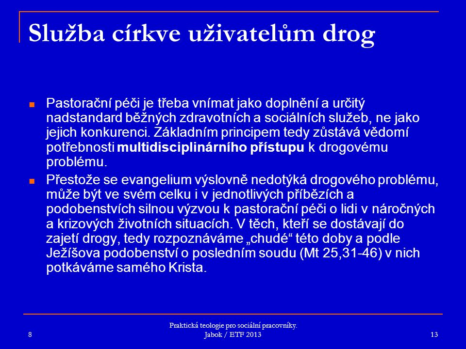 Praktická teologie pro sociální pracovníky. Jabok / ETF 2013 Služba církve uživatelům drog Pastorační péči je třeba vnímat jako doplnění a určitý nads