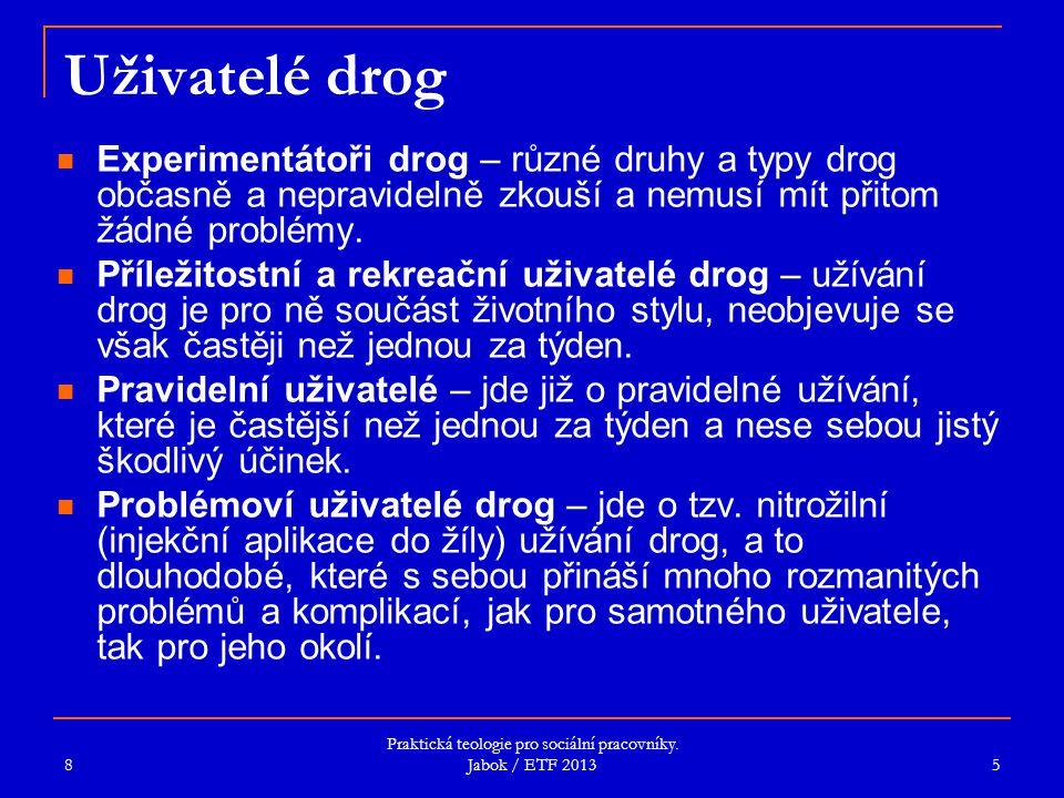 Praktická teologie pro sociální pracovníky. Jabok / ETF 2013 Uživatelé drog Experimentátoři drog – různé druhy a typy drog občasně a nepravidelně zkou