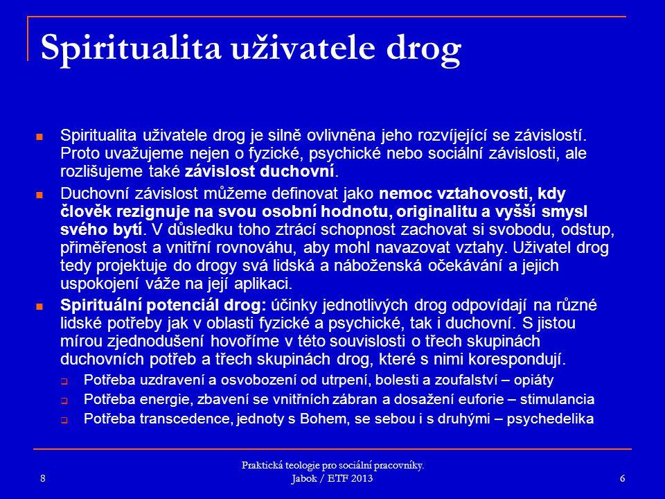 Praktická teologie pro sociální pracovníky. Jabok / ETF 2013 Spiritualita uživatele drog Spiritualita uživatele drog je silně ovlivněna jeho rozvíjejí