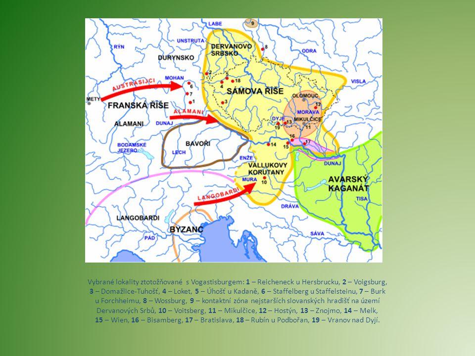Vybrané lokality ztotožňované s Vogastisburgem: 1 – Reicheneck u Hersbrucku, 2 – Voigsburg, 3 – Domažlice-Tuhošť, 4 – Loket, 5 – Úhošť u Kadaně, 6 – Staffelberg u Staffelsteinu, 7 – Burk u Forchheimu, 8 – Wossburg, 9 – kontaktní zóna nejstarších slovanských hradišť na území Dervanových Srbů, 10 – Voitsberg, 11 – Mikulčice, 12 – Hostýn, 13 – Znojmo, 14 – Melk, 15 – Wien, 16 – Bisamberg, 17 – Bratislava, 18 – Rubín u Podbořan, 19 – Vranov nad Dyjí.