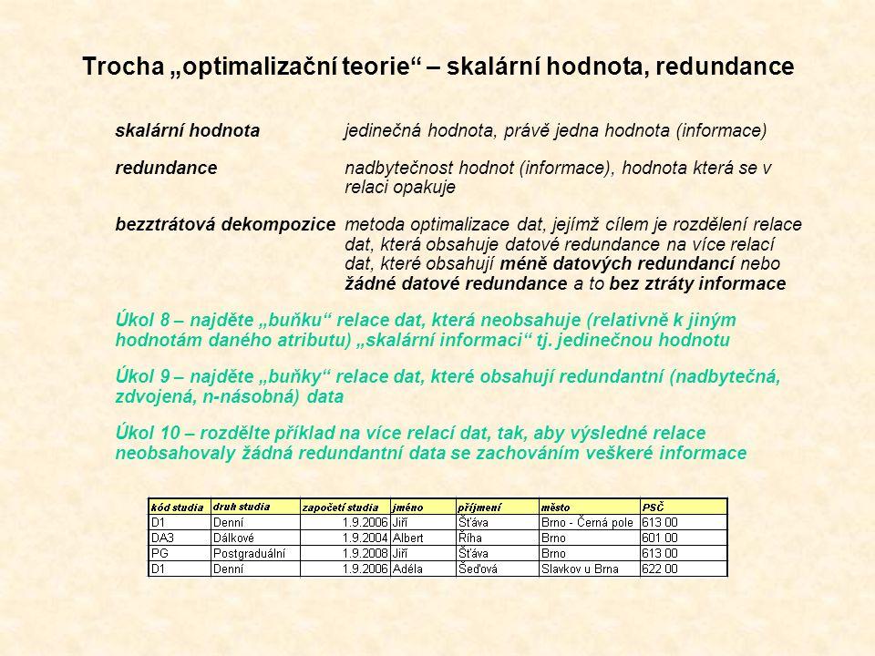 """Trocha """"optimalizační teorie – skalární hodnota, redundance skalární hodnotajedinečná hodnota, právě jedna hodnota (informace) redundancenadbytečnost hodnot (informace), hodnota která se v relaci opakuje bezztrátová dekompozicemetoda optimalizace dat, jejímž cílem je rozdělení relace dat, která obsahuje datové redundance na více relací dat, které obsahují méně datových redundancí nebo žádné datové redundance a to bez ztráty informace Úkol 8 – najděte """"buňku relace dat, která neobsahuje (relativně k jiným hodnotám daného atributu) """"skalární informaci tj."""