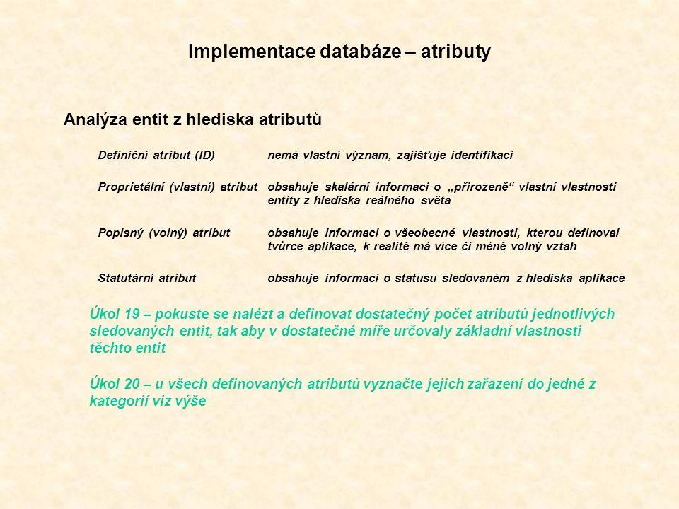 """Implementace databáze – atributy Analýza entit z hlediska atributů Definiční atribut (ID)nemá vlastní význam, zajišťuje identifikaci Proprietální (vlastní) atributobsahuje skalární informaci o """"přirozeně vlastní vlastnosti entity z hlediska reálného světa Popisný (volný) atributobsahuje informaci o všeobecné vlastnosti, kterou definoval tvůrce aplikace, k realitě má více či méně volný vztah Statutární atributobsahuje informaci o statusu sledovaném z hlediska aplikace Úkol 19 – pokuste se nalézt a definovat dostatečný počet atributů jednotlivých sledovaných entit, tak aby v dostatečné míře určovaly základní vlastnosti těchto entit Úkol 20 – u všech definovaných atributů vyznačte jejich zařazení do jedné z kategorií viz výše"""