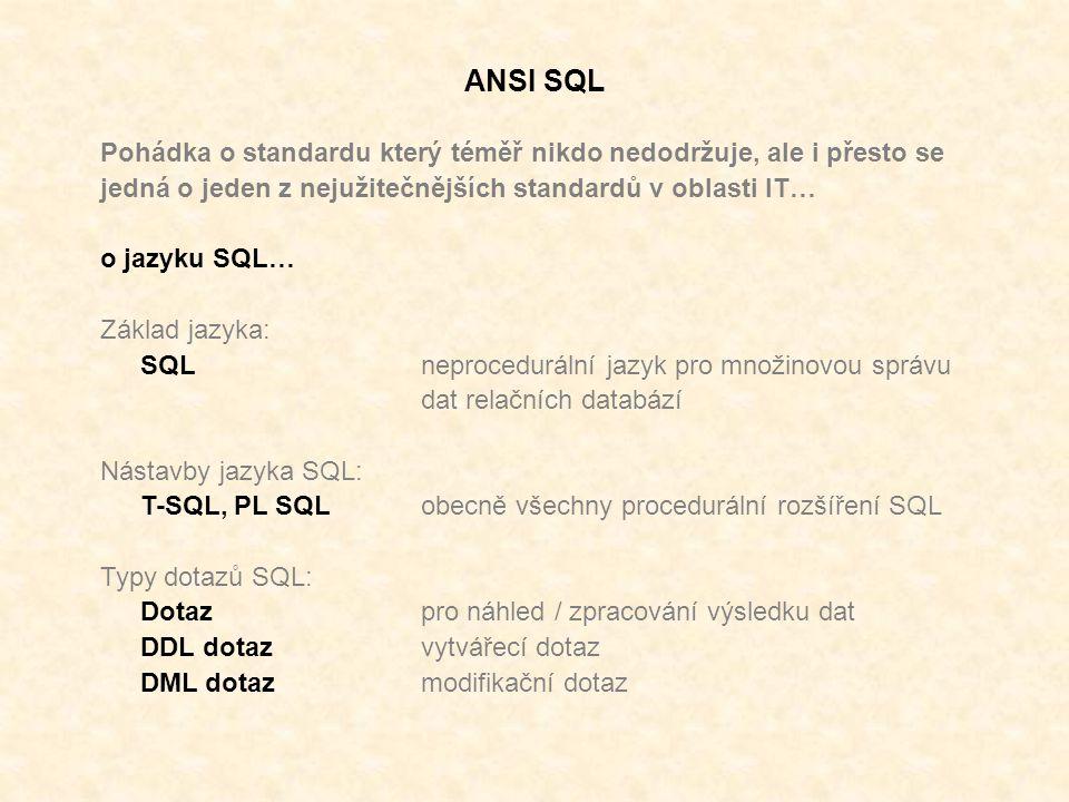 ANSI SQL Pohádka o standardu který téměř nikdo nedodržuje, ale i přesto se jedná o jeden z nejužitečnějších standardů v oblasti IT… o jazyku SQL… Základ jazyka: SQLneprocedurální jazyk pro množinovou správu dat relačních databází Nástavby jazyka SQL: T-SQL, PL SQL obecně všechny procedurální rozšíření SQL Typy dotazů SQL: Dotazpro náhled / zpracování výsledku dat DDL dotazvytvářecí dotaz DML dotazmodifikační dotaz