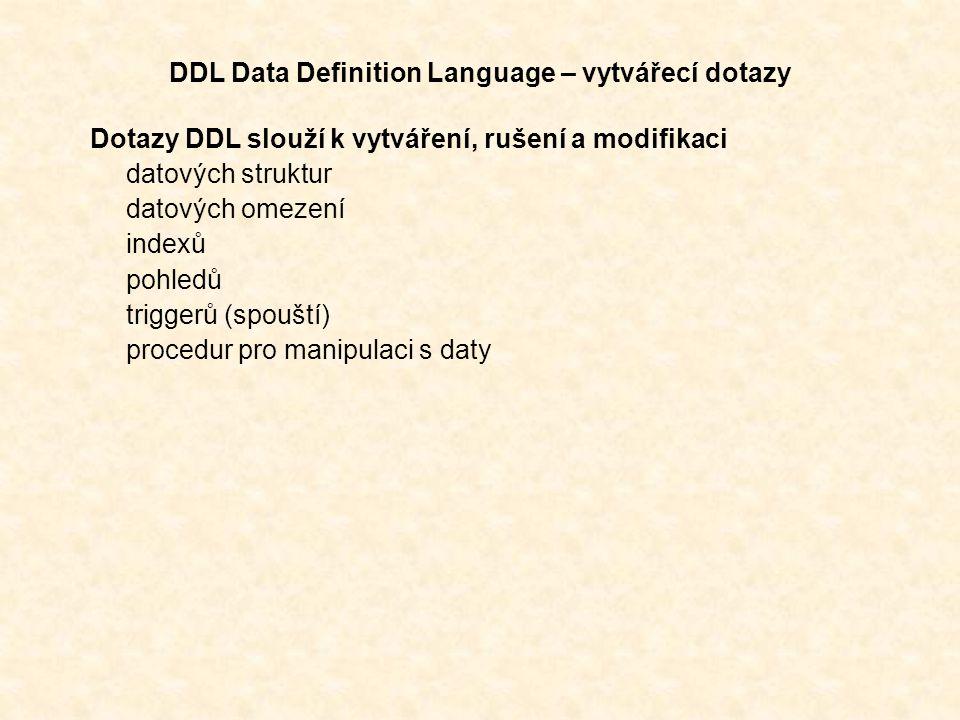 DDL Data Definition Language – vytvářecí dotazy Dotazy DDL slouží k vytváření, rušení a modifikaci datových struktur datových omezení indexů pohledů triggerů (spouští) procedur pro manipulaci s daty