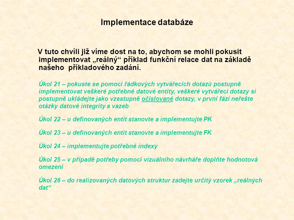 """Implementace databáze V tuto chvíli již víme dost na to, abychom se mohli pokusit implementovat """"reálný příklad funkční relace dat na základě našeho příkladového zadání."""