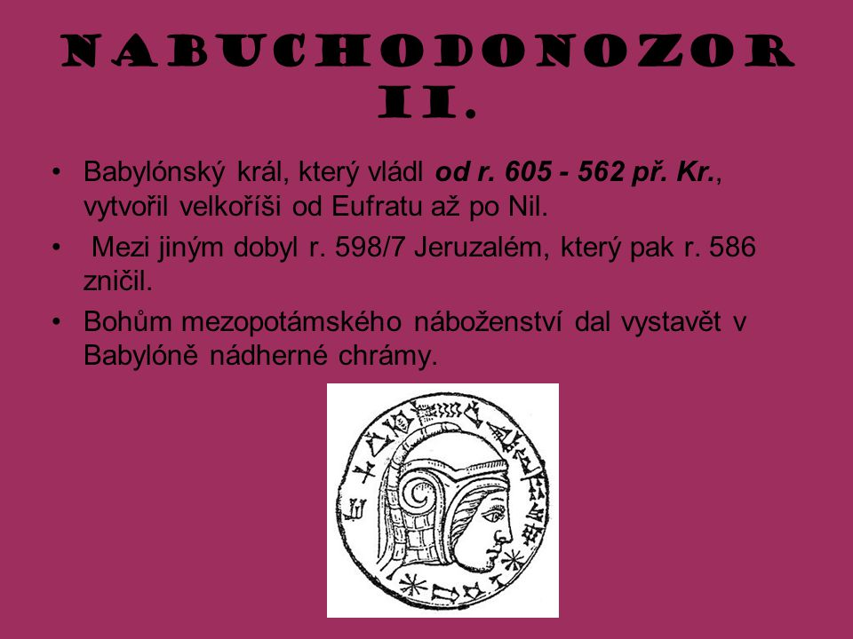 Nabuchodonozor II. Babylónský král, který vládl od r. 605 - 562 př. Kr., vytvořil velkoříši od Eufratu až po Nil. Mezi jiným dobyl r. 598/7 Jeruzalém,