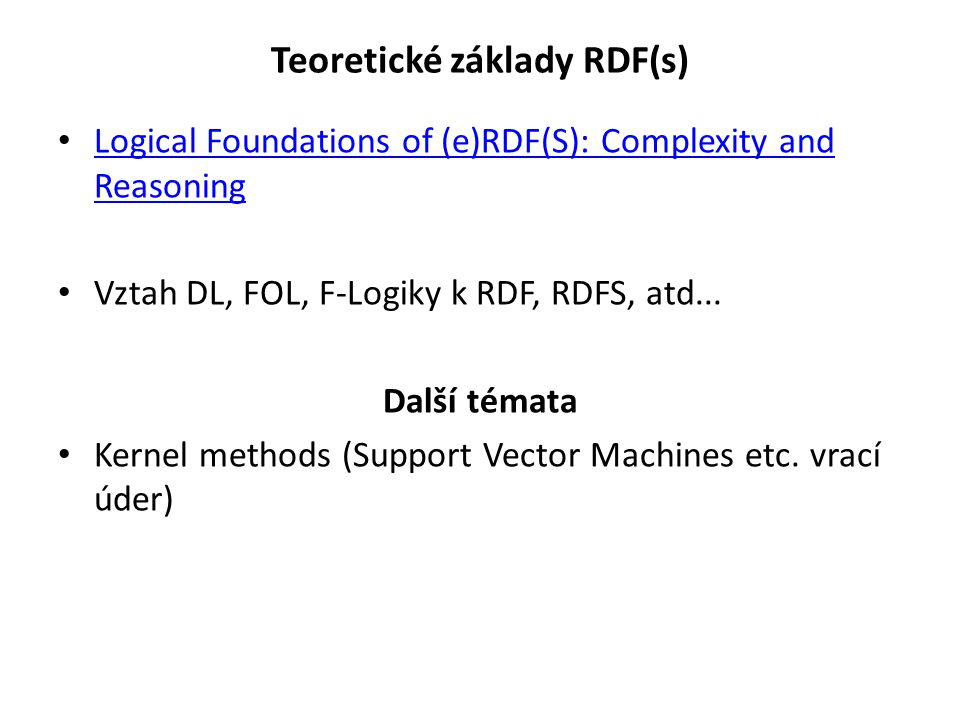 Teoretické základy RDF(s) Logical Foundations of (e)RDF(S): Complexity and Reasoning Logical Foundations of (e)RDF(S): Complexity and Reasoning Vztah DL, FOL, F-Logiky k RDF, RDFS, atd...