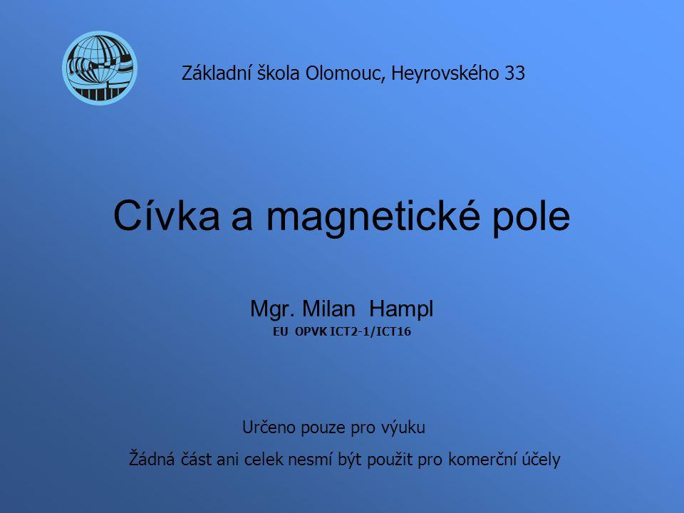 Cívka a magnetické pole Mgr. Milan Hampl EU OPVK ICT2-1/ICT16 Základní škola Olomouc, Heyrovského 33 Určeno pouze pro výuku Žádná část ani celek nesmí