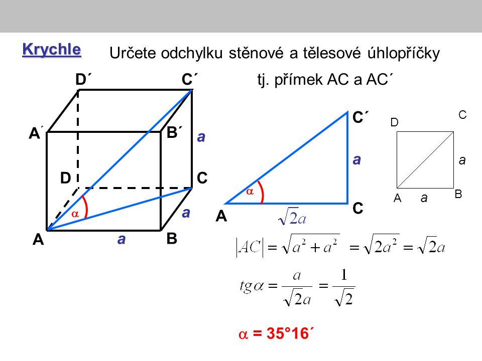  Krychle A B CD A´A´ B´ C´D´ Určete odchylku stěnové a tělesové úhlopříčky  = 35°16´ A C C´  a a a a A B C D a a tj. přímek AC a AC´