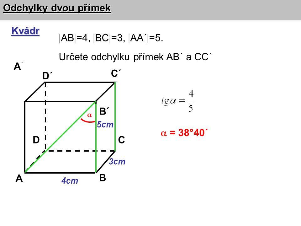  Odchylky dvou přímek Kvádr A B CD A´A´ B´ C´ D´ Určete odchylku přímek AB´ a CC´  = 38°40´ 4cm 3cm 5cm  AB  =4,  BC  =3,  AA´  =5.