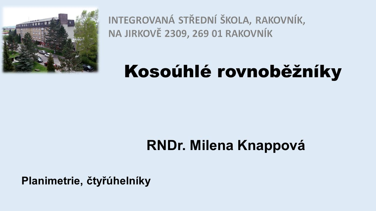 Kosoúhlé rovnoběžníky RNDr. Milena Knappová Planimetrie, čtyřúhelníky