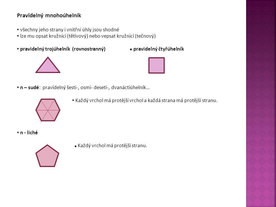 Pravidelný mnohoúhelník všechny jeho strany i vnitřní úhly jsou shodné lze mu opsat kružnici (tětivový) nebo vepsat kružnici (tečnový) pravidelný trojúhelník (rovnostranný) ● pravidelný čtyřúhelník n – sudé: pravidelný šesti-, osmi- deseti-, dvanáctiúhelník… Každý vrchol má protější vrchol a každá strana má protější stranu.