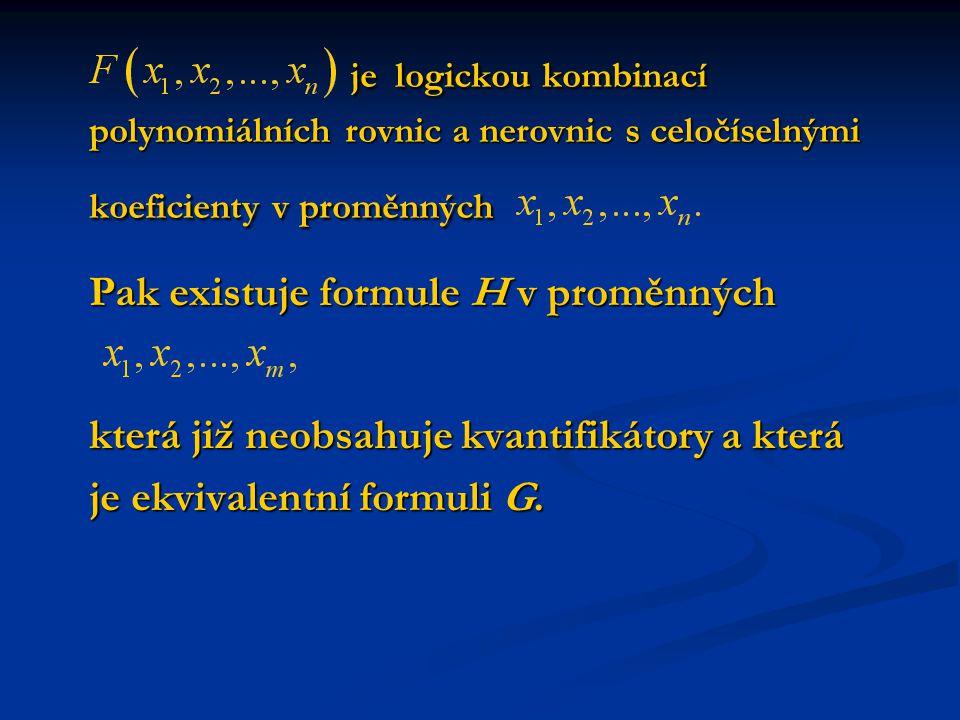 je logickou kombinací polynomiálních rovnic a nerovnic s celočíselnými koeficienty v proměnných je logickou kombinací polynomiálních rovnic a nerovnic s celočíselnými koeficienty v proměnných Pak existuje formule H v proměnných která již neobsahuje kvantifikátory a která je ekvivalentní formuli G.