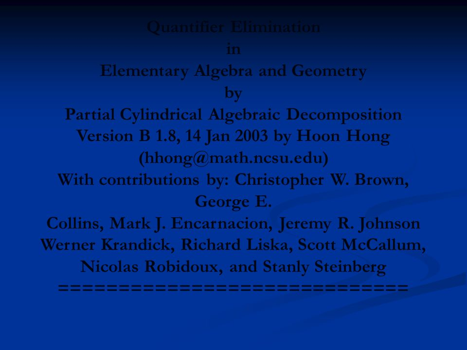 Quantifier Elimination in Elementary Algebra and Geometry by Partial Cylindrical Algebraic Decomposition Version B 1.8, 14 Jan 2003 by Hoon Hong (hhong@math.ncsu.edu) With contributions by: Christopher W.