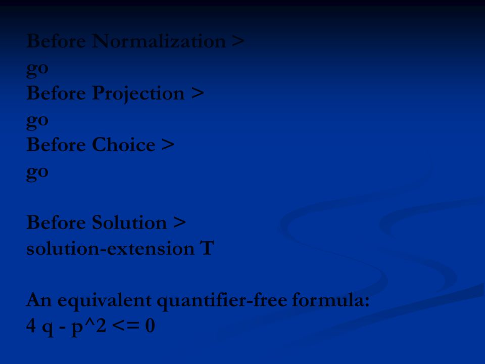 Before Normalization > go Before Projection > go Before Choice > go Before Solution > solution-extension T An equivalent quantifier-free formula: 4 q - p^2 <= 0