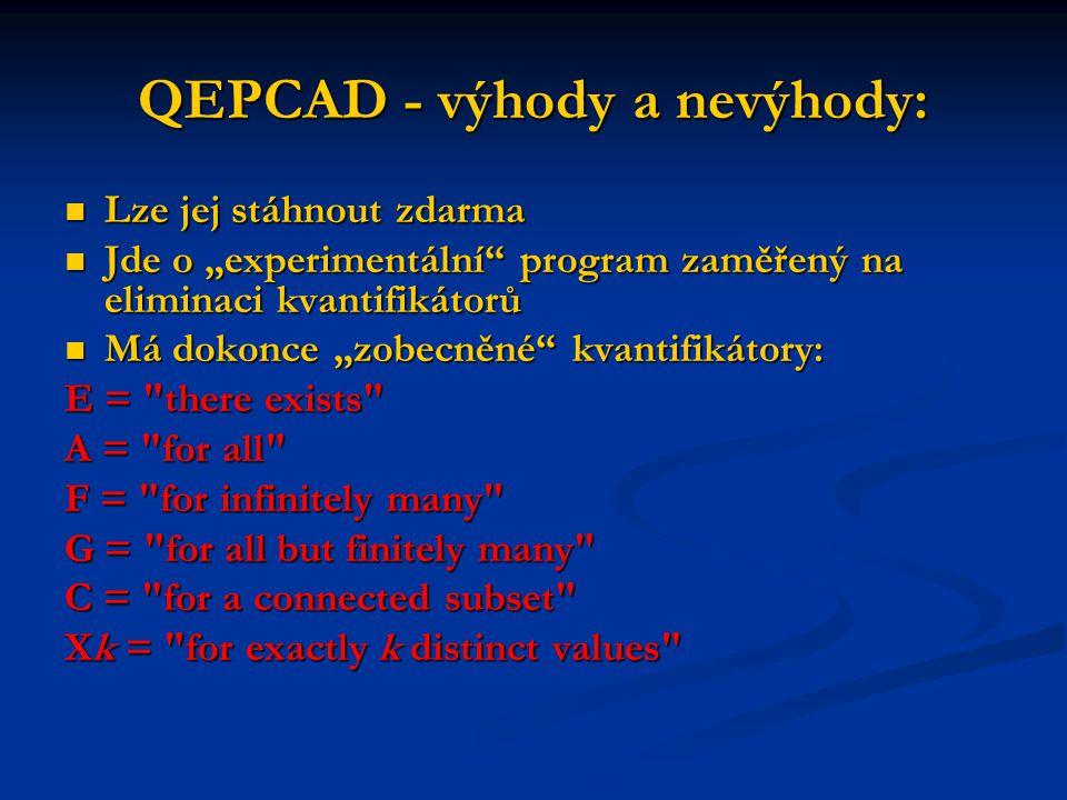 "QEPCAD - výhody a nevýhody: Lze jej stáhnout zdarma Lze jej stáhnout zdarma Jde o ""experimentální program zaměřený na eliminaci kvantifikátorů Jde o ""experimentální program zaměřený na eliminaci kvantifikátorů Má dokonce ""zobecněné kvantifikátory: Má dokonce ""zobecněné kvantifikátory: E = there exists A = for all F = for infinitely many G = for all but finitely many C = for a connected subset Xk = for exactly k distinct values"