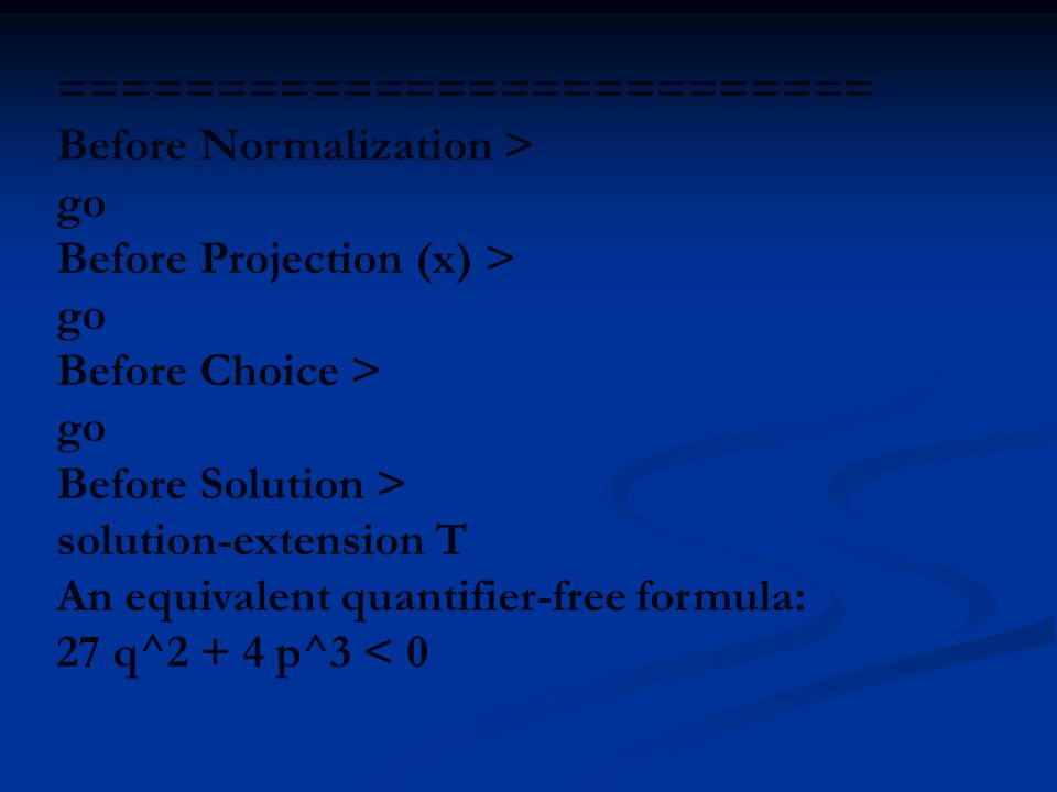 ========================== Before Normalization > go Before Projection (x) > go Before Choice > go Before Solution > solution-extension T An equivalent quantifier-free formula: 27 q^2 + 4 p^3 < 0