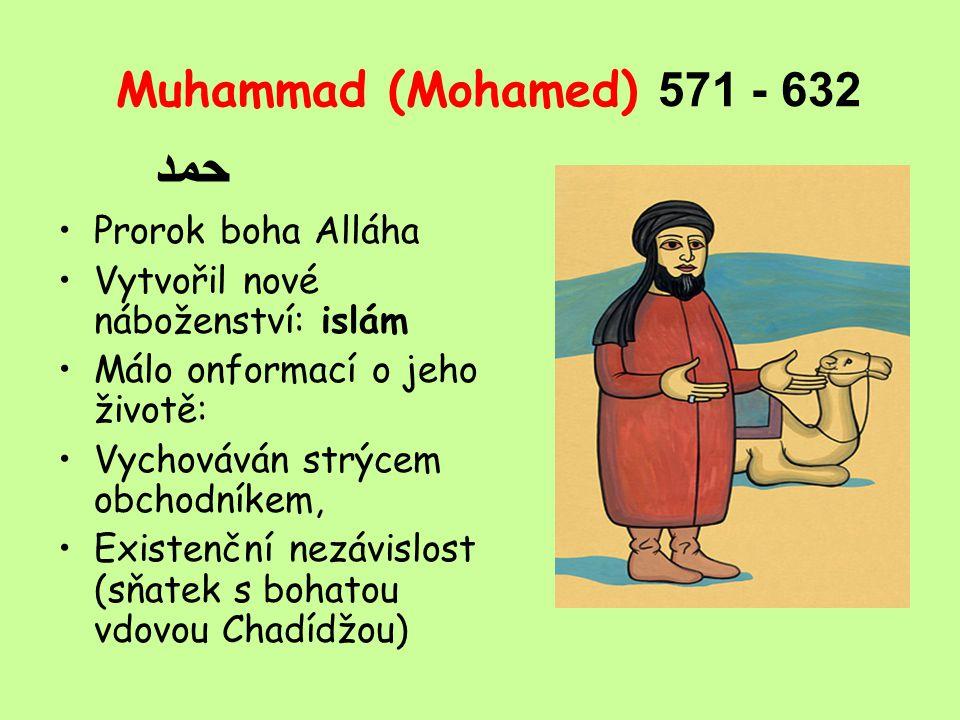 Muhammad (Mohamed) 5 71 - 632 حمد Prorok boha Alláha Vytvořil nové náboženství: islám Málo onformací o jeho životě: Vychováván strýcem obchodníkem, Existenční nezávislost (sňatek s bohatou vdovou Chadídžou)