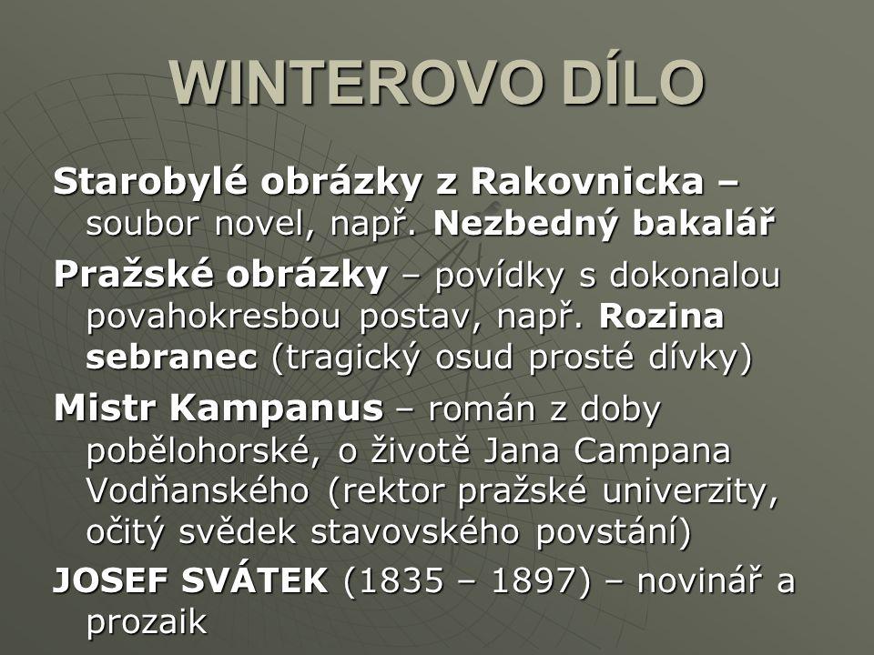 WINTEROVO DÍLO Starobylé obrázky z Rakovnicka – soubor novel, např. Nezbedný bakalář Pražské obrázky – povídky s dokonalou povahokresbou postav, např.