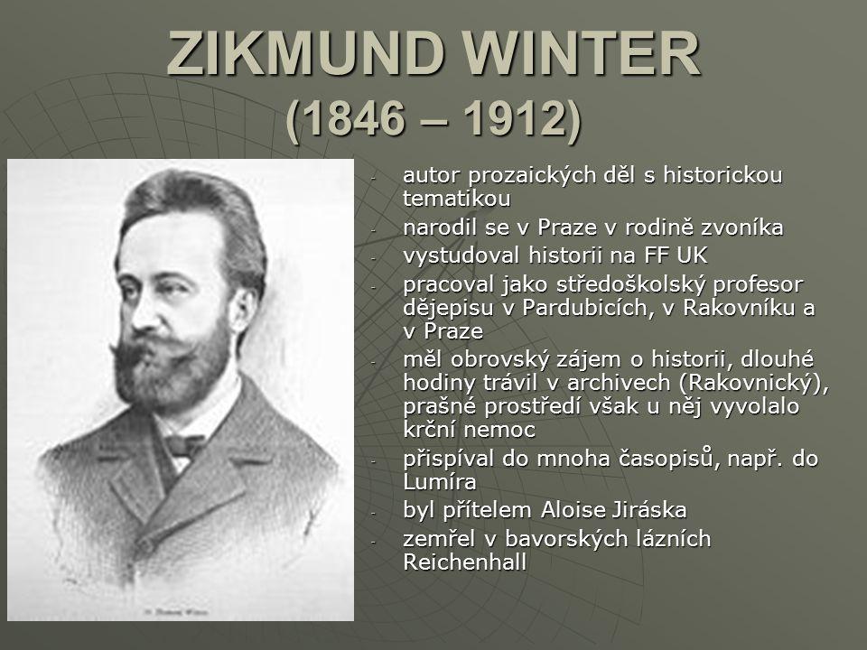 ZIKMUND WINTER (1846 – 1912) -a-a-a-autor prozaických děl s historickou tematikou -n-n-n-narodil se v Praze v rodině zvoníka -v-v-v-vystudoval histori