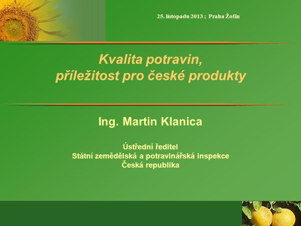 Kvalita potravin, příležitost pro české produkty Ing. Martin Klanica Ústřední ředitel Státní zemědělská a potravinářská inspekce Česká republika 25. l
