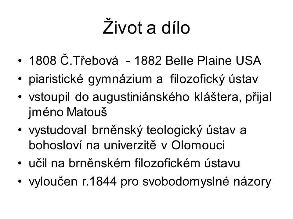 Život a dílo 1808 Č.Třebová - 1882 Belle Plaine USA piaristické gymnázium a filozofický ústav vstoupil do augustiniánského kláštera, přijal jméno Matouš vystudoval brněnský teologický ústav a bohosloví na univerzitě v Olomouci učil na brněnském filozofickém ústavu vyloučen r.1844 pro svobodomyslné názory