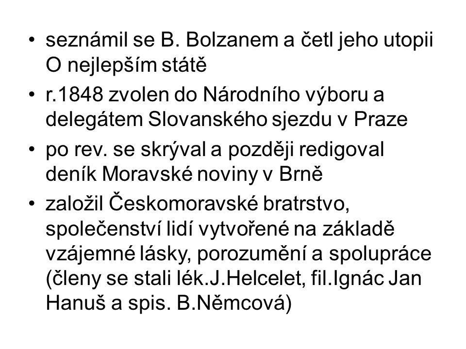 seznámil se B. Bolzanem a četl jeho utopii O nejlepším státě r.1848 zvolen do Národního výboru a delegátem Slovanského sjezdu v Praze po rev. se skrýv