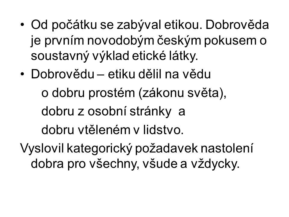Od počátku se zabýval etikou. Dobrověda je prvním novodobým českým pokusem o soustavný výklad etické látky. Dobrovědu – etiku dělil na vědu o dobru pr
