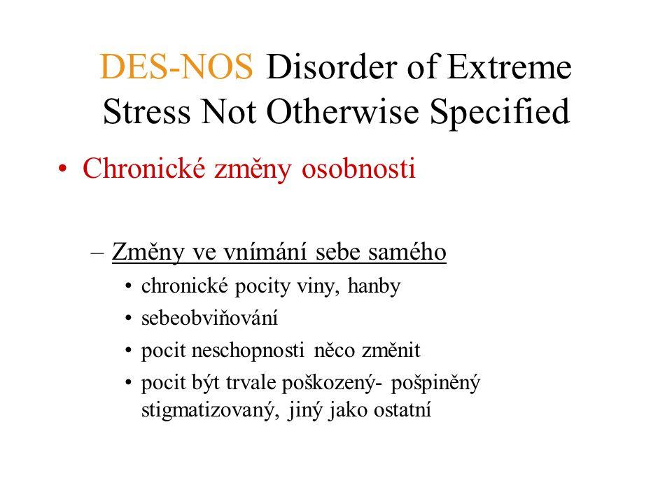 DES-NOS Disorder of Extreme Stress Not Otherwise Specified Chronické změny osobnosti –Změny ve vnímání sebe samého chronické pocity viny, hanby sebeob