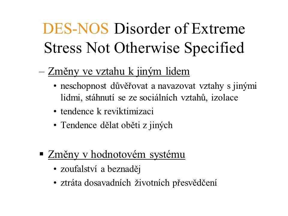 DES-NOS Disorder of Extreme Stress Not Otherwise Specified –Změny ve vztahu k jiným lidem neschopnost důvěřovat a navazovat vztahy s jinými lidmi, stá